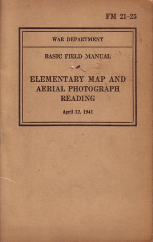 Elementary Map and Aerial Photography Reading FM 21-25 Basic Field Manual, April 12, 1941 REPRINT
