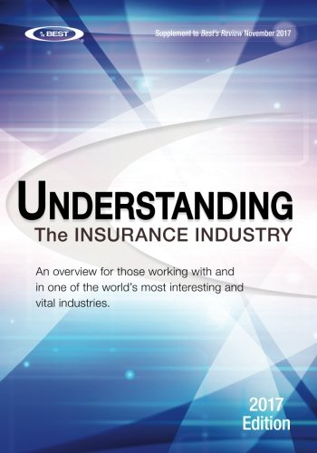 Understanding The Insurance Industry 2017 Edition  An Overview For Those Working With And In One Of The Worlds Most Interesting And Vital Industries