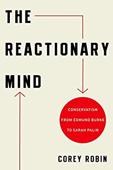 The Reactionary Mind: Conservatism from Edmund Burke to Sarah Palin by [Robin, Corey]
