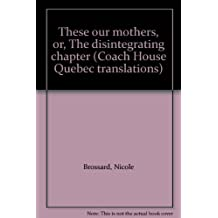 These our mothers, or, The disintegrating chapter (Coach House Quebec translations)