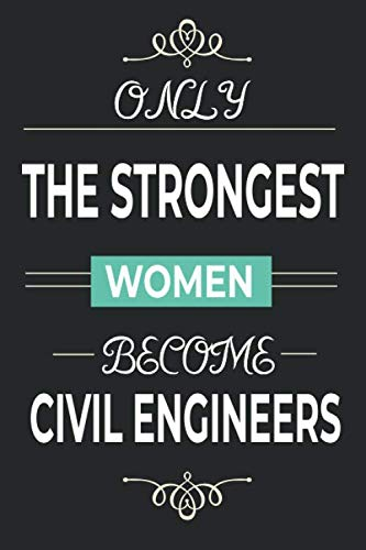 Only the Strongest Women Become Civil Engineers: Lined notebook journal for female civil engineer, engineering student gifts, civil engineering grad gifts