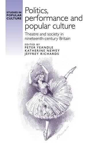 """""""Politics, performance and popular culture"""": Theatre and society in nineteenth-century Britain (Studies in Popular Culture MUP)"""
