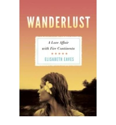 Wanderlust A Love Affair with Five Continents by Eaves, Elisabeth ( Author ) ON Jun-16-2011, Paperback