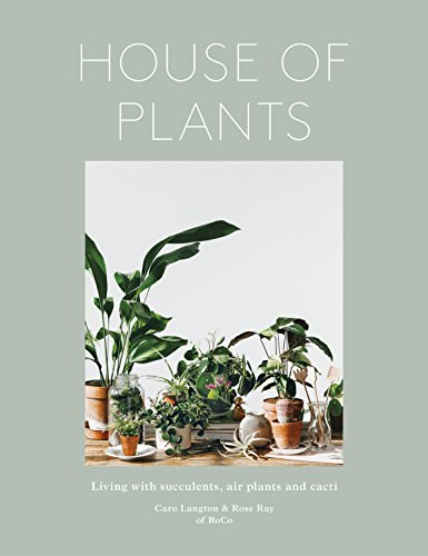 House of Plants: Living with Succulents, Air Plants and Cacti (Succulent Care Plants For)