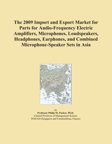 The 2009 Import and Export Market for Parts for Audio-Frequency Electric Amplifiers, Microphones, Loudspeakers, Headphones, Earphones, and Combined Microphone-Speaker Sets in Asia by ICON Group International, Inc.