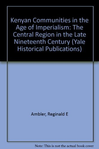 Kenyan Communities in the Age of Imperialism: The Central Region in the Late Nineteenth Century (Yale Historical Publications Series)