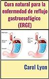 Cura natural para la enfermedad de reflujo gastroesofágico (ERGE) (Spanish Edition)