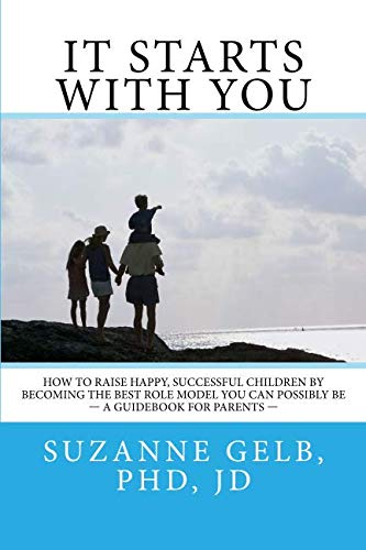 It Starts With You.: How To Raise Happy, Successful Kids By Becoming The Best Role Model You Can Possibly Be - A Guidebook For Parents (The Best Role Models)