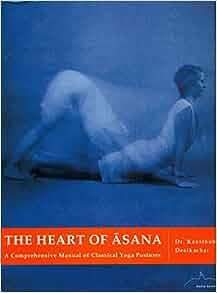 The Heart of Asana: A Comprehensive Manual of Classical Yoga ...