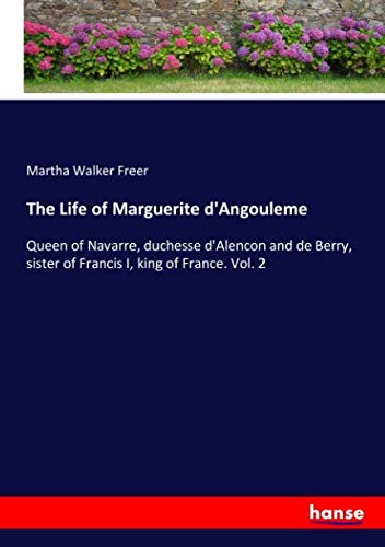 The Life of Marguerite d'Angouleme: Queen of Navarre, duchesse d'Alencon and de Berry, sister of Francis I, king of France. Vol. 2 (Francis Of King France I)