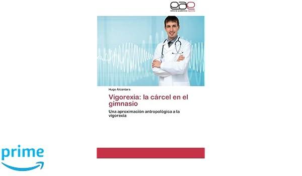 Vigorexia: la cárcel en el gimnasio: Una aproximación antropológica a la vigorexia (Spanish Edition): Hugo Alcántara: 9783659069123: Amazon.com: Books