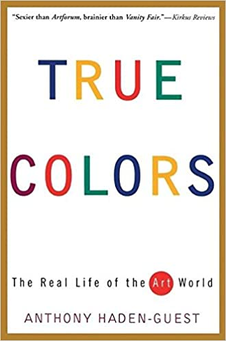 True Colors The Real Life Of The Art World Anthony Haden Guest