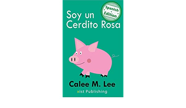 Amazon.com: Soy un Cerdito Rosa (I am a Pink Pig) (Xist Kids Spanish Books) (Spanish Edition) eBook: Calee M. Lee, Lenny Sandoval: Kindle Store