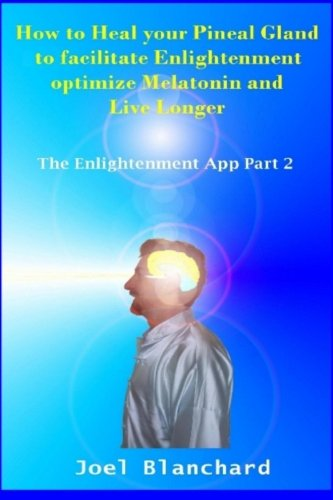 How to Heal your Pineal Gland to facilitate Enlightenment optimize Melatonin and Live Longer: The Enlightenment App [Joel Blanchard] (Tapa Blanda)