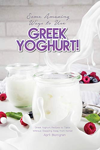 (Some Amazing Ways to Use Greek Yoghurt!: Greek Yoghurt Recipes to Taste Without Stepping Away from Home!)