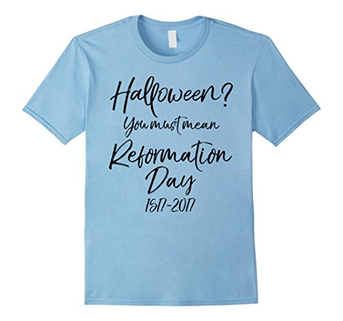 Mens Halloween? You Must Mean Reformation Day Shirt Funny Costume XL Baby Blue - Reformation Day Costumes