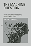 The Machine Question: Critical Perspectives on AI, Robots, and Ethics (MIT Press) (English Edition)
