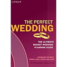 The Perfect Wedding: The Ultimate Budget Wedding Planning Guide, Key Wedding Finance Tips, Choosing The Best Dress, Ring, Venue And Cake