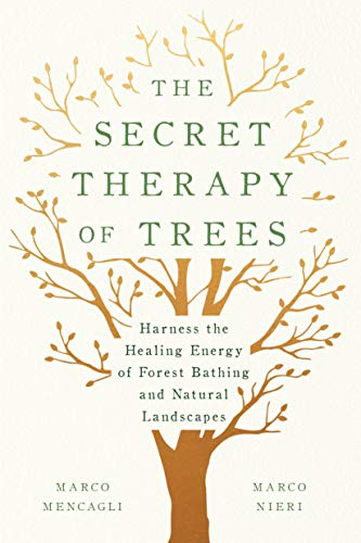 The Secret Therapy of Trees: Harness the Healing Energy of Forest Bathing and Natural -