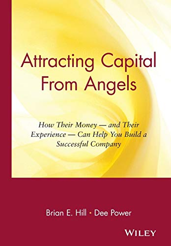 Attracting Capital From Angels: How Their Money - and Their Experience - Can Help You Build a Successful Company