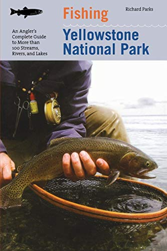 Fishing Yellowstone National Park: An Angler's Complete Guide To More Than 100 Streams, Rivers, And Lakes (Regional Fishing Series) (Best National Parks In Montana)