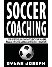 Soccer Coaching: A Step-by-Step Guide on How to Lead Your Players, Manage Parents, and Select the Best Formation