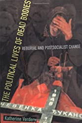 The Political Lives of Dead Bodies - Reburial & Postsocialist Change