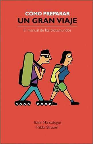 Cómo preparar un gran viaje: El manual de los trotamundos (Spanish Edition): Pablo Strubell, Itziar Marcotegui, César Fernández Arias: 9788461599653: ...