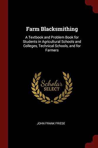 Farm Blacksmithing: A Textbook and Problem Book for Students in Agricultural Schools and Colleges, Technical Schools, and for Farmers