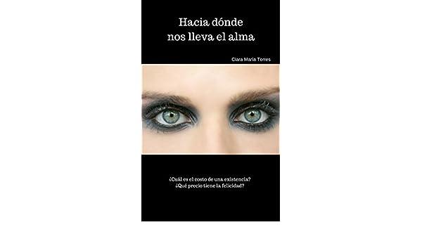 Amazon.com: Hacia dónde nos lleva el alma: ¿Cual es el costo de una existencia? ¿Que precio tiene la felicidad? (Spanish Edition) eBook: Clara Maria Torres: ...