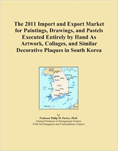 Book The 2011 Import and Export Market for Paintings, Drawings, and Pastels Executed Entirely by Hand As Artwork, Collages, and Similar Decorative Plaques in South Korea