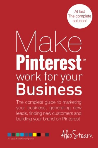 Make Pinterest Work for your Business: The complete guide to marketing your business, generating leads, finding new customers and building your brand … Media Work for your Business) (Volume 5)