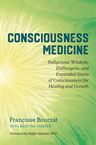 Consciousness Medicine: Indigenous Wisdom, Entheogens, and Expanded States of Consciousness for Healing Healing and Growth