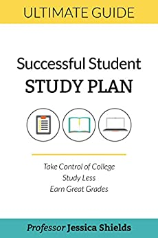 The Successful Student Study Plan: Take Control of College, Study Less, Earn Great Grades by [Shields, Jessica]