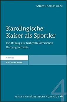 Karolingische Kaiser ALS Sportler: Ein Beitrag Zur Fruhmittelalterlichen Korpergeschichte