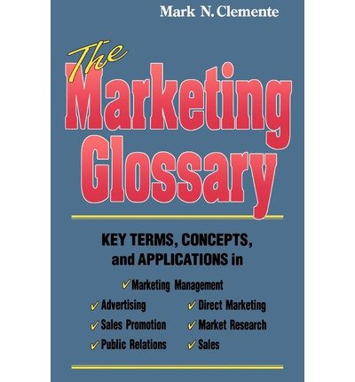 By Mark N. Clemente The Marketing Glossary: Key Terms, Concepts and Applications [Paperback]