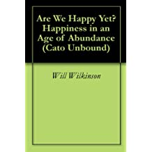 Are We Happy Yet? Happiness in an Age of Abundance (Cato Unbound Book 42007)