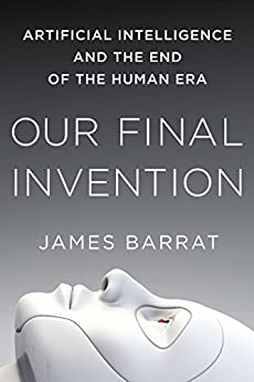 Our Final Invention: Artificial Intelligence and the End of the Human Era by [Barrat, James]
