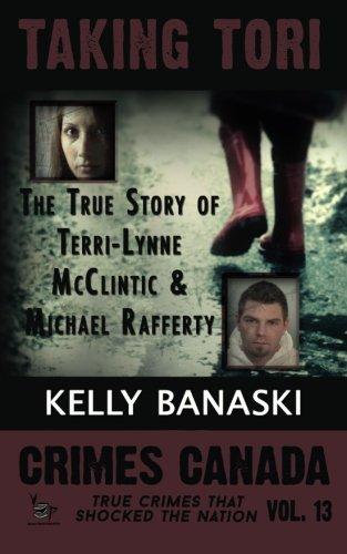 TAKING TORI The True Story of Terri-Lynne McClintic and Michael Rafferty (Crimes Canada: True Crimes That Shocked the Nation) (Volume 13)