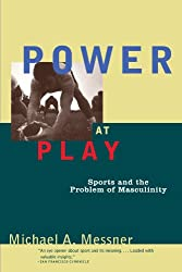 Power at Play: Sports and the Problem of Masculinity (Men and Masculinity)
