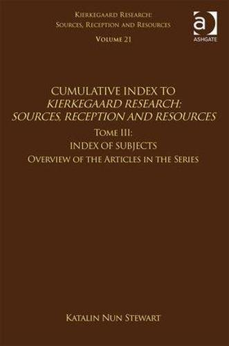 Volume 21, Tome III: Cumulative Index: Index of Subjects, Overview of the Articles in the Series (Kierkegaard Research: Sources, Reception and Resources)