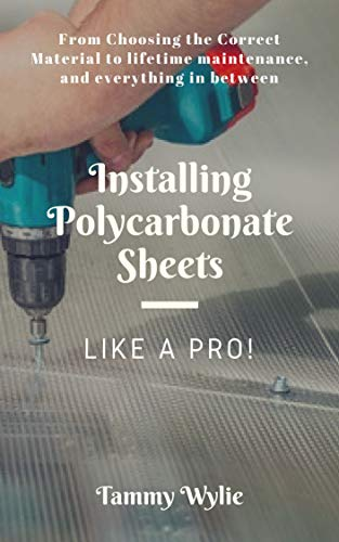 Installing Polycarbonate Sheets Like A Pro : From Choosing the Correct Material to Lifetime Maintenance and Everything In Between