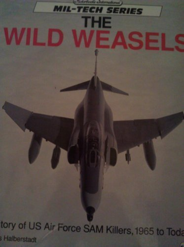 Wild Weasels: History of US Air Force SAM Killers, 1965 to Today (Mil-Tech Series)