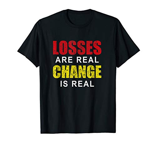Losses Are Real Change Is Real End Game Shirt