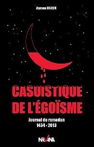 Casuistique de l'Egoisme, Journal du Ramadan 1434-2013 par Aymen Hacen
