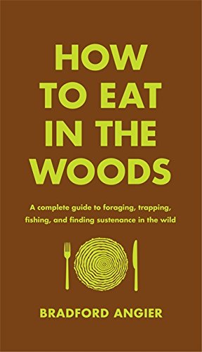 How to Eat in the Woods: A Complete Guide to Foraging, Trapping, Fishing, and Finding Sustenance in the Wild by Bradford Angier
