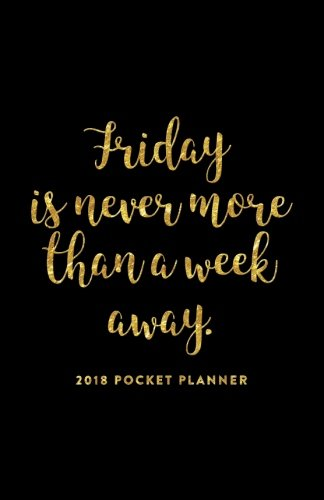 2018 Pocket Planner; Friday is Never More Than a Week Away: 12 Month Planner (2018 Daily, Weekly and Monthly Planner, Agenda, Organizer and Calendar for Productivity)