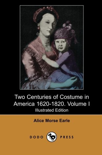 [Two Centuries of Costume in America 1620-1820. Volume I (Illustrated Edition) (Dodo Press): Historical Work On Colonial America From The American ... For Modern Sociologists. (Volume 1) by Earle, Alice Morse (2007)] (Colonial Costumes 1700)