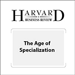 The Age of Specialization (Harvard Business Review)
