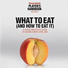 What to Eat (and How to Eat It): A Quick and Dirty Guide to Giving Great Oral Sex, Player's Handbook Volume 4 Audiobook by Tommy Orlando Narrated by AJ Creedy